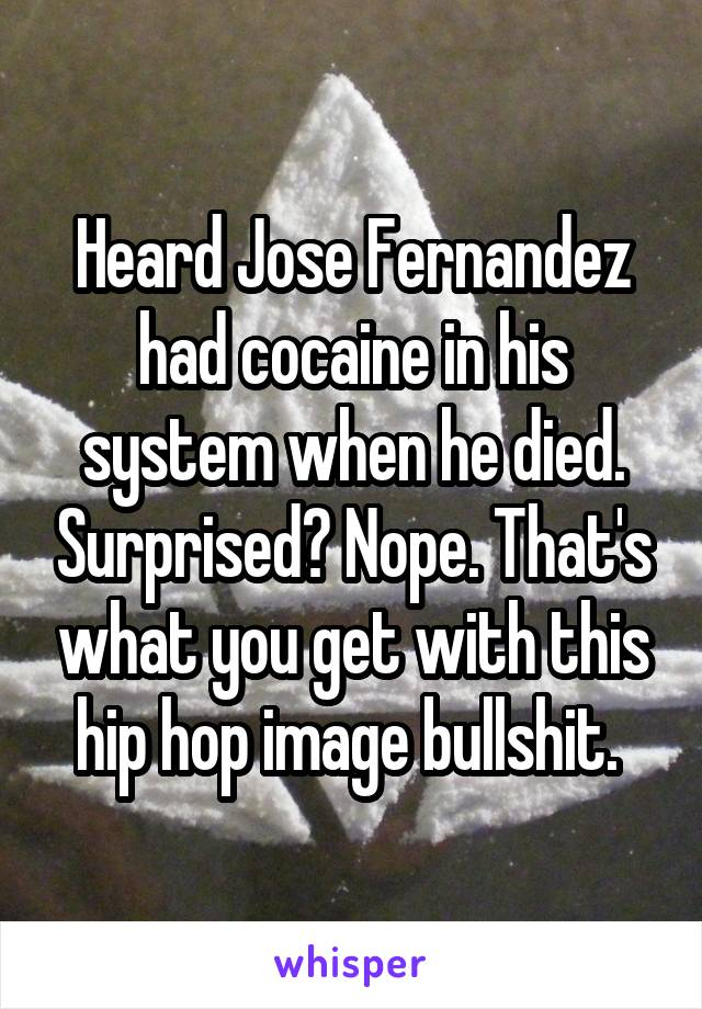 Heard Jose Fernandez had cocaine in his system when he died. Surprised? Nope. That's what you get with this hip hop image bullshit.