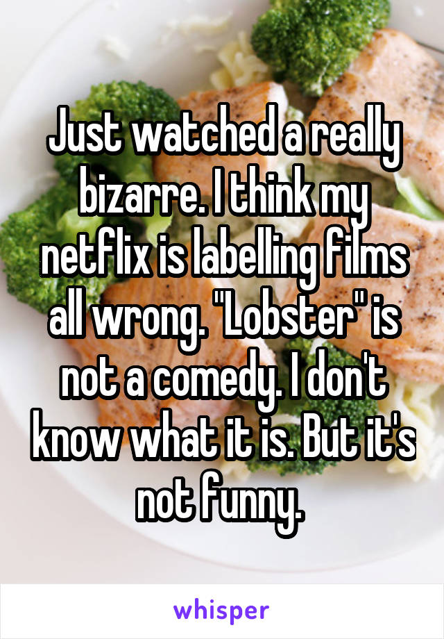 "Just watched a really bizarre. I think my netflix is labelling films all wrong. ""Lobster"" is not a comedy. I don't know what it is. But it's not funny."