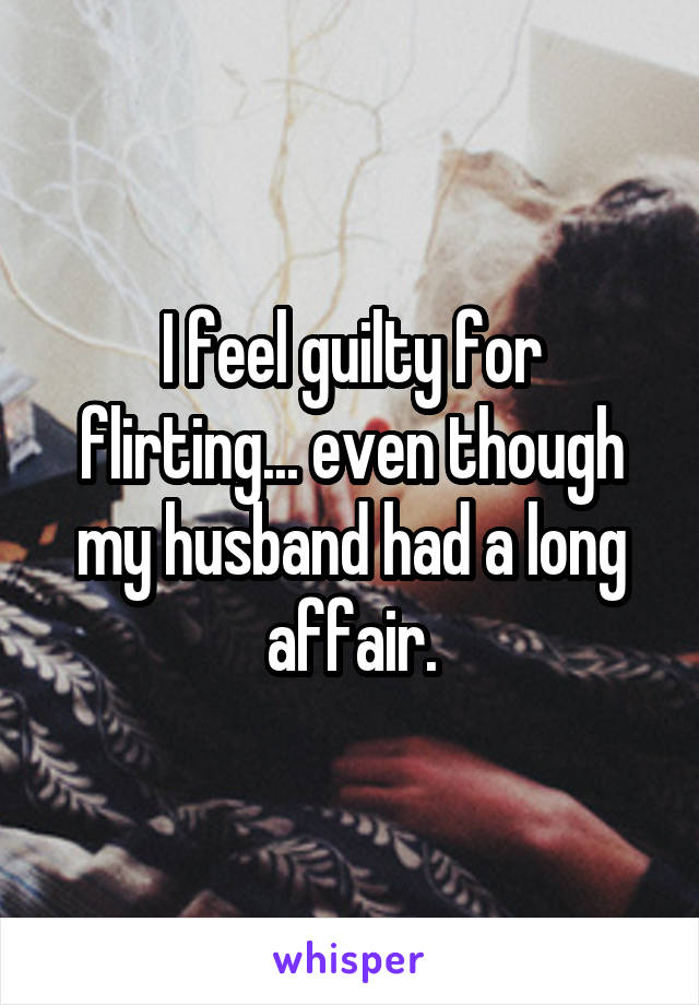 I feel guilty for flirting... even though my husband had a long affair.