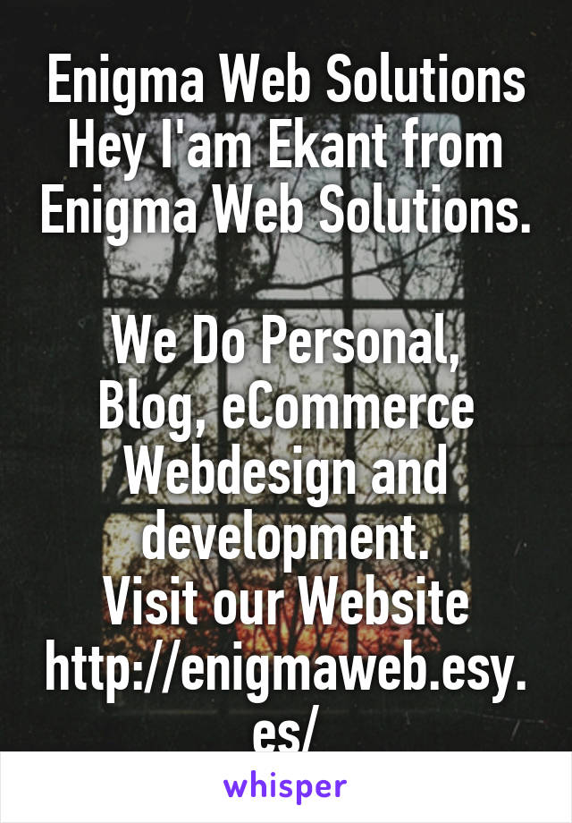 Enigma Web Solutions Hey I'am Ekant from Enigma Web Solutions.  We Do Personal, Blog, eCommerce Webdesign and development. Visit our Website http://enigmaweb.esy.es/