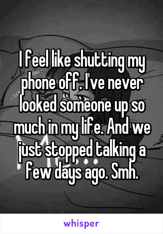 I feel like shutting my phone off. I've never looked someone up so much in my life. And we just stopped talking a few days ago. Smh.