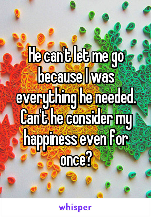 He can't let me go because I was everything he needed. Can't he consider my happiness even for once?