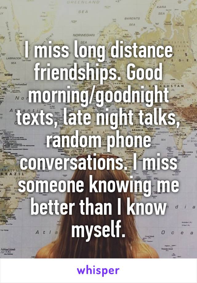 I miss long distance friendships. Good morning/goodnight texts, late night talks, random phone conversations. I miss someone knowing me better than I know myself.
