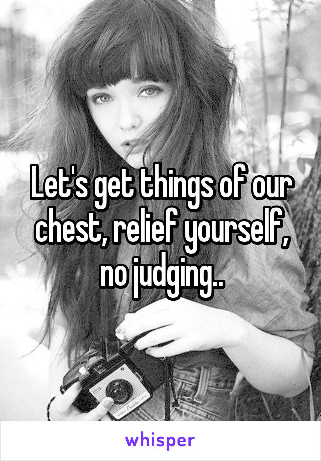 Let's get things of our chest, relief yourself, no judging..