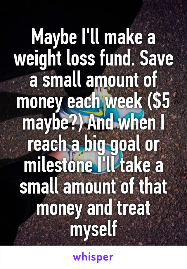 Maybe I'll make a weight loss fund. Save a small amount of money each week ($5 maybe?) And when I reach a big goal or milestone I'll take a small amount of that money and treat myself