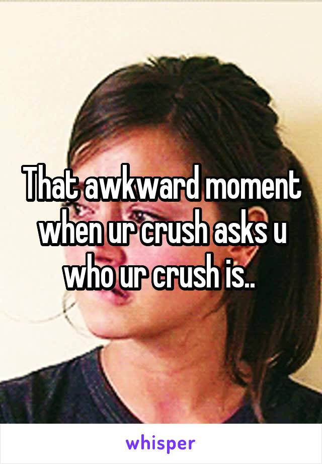 That awkward moment when ur crush asks u who ur crush is..