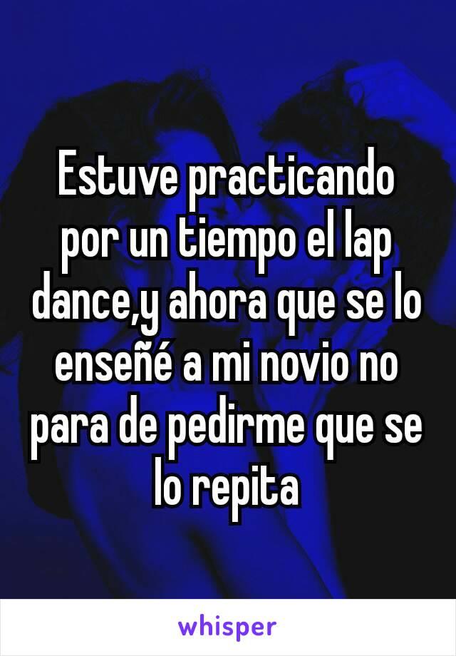 Estuve practicando por un tiempo el lap dance,y ahora que se lo enseñé a mi novio no para de pedirme que se lo repita