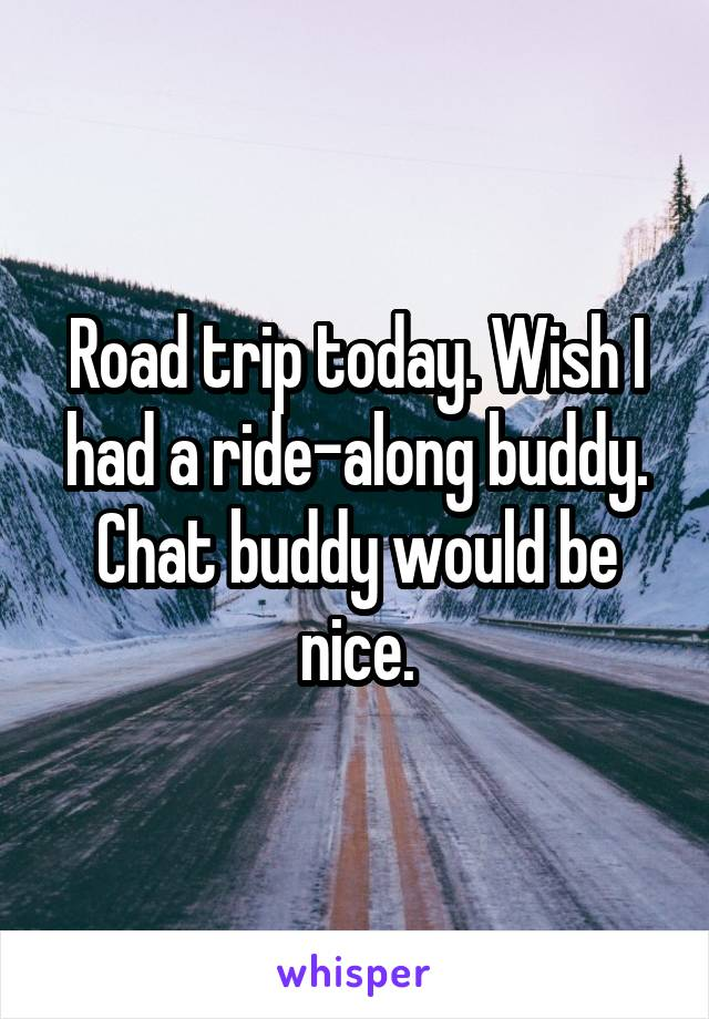 Road trip today. Wish I had a ride-along buddy. Chat buddy would be nice.