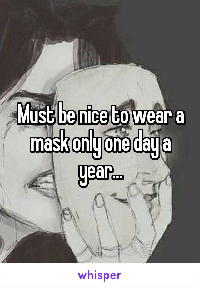 Must be nice to wear a mask only one day a year...
