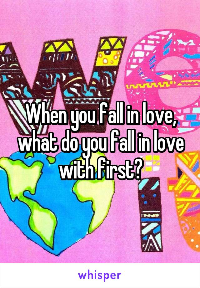 When you fall in love, what do you fall in love with first?