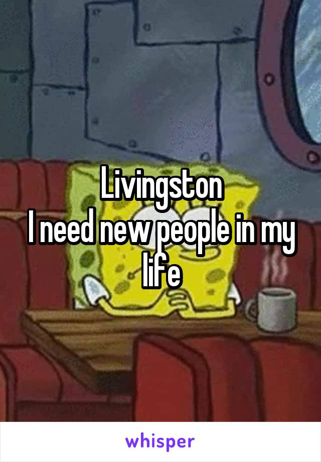 Livingston I need new people in my life