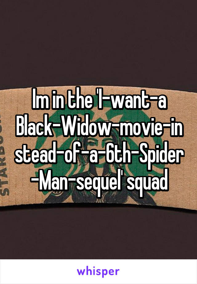 Im in the 'I-want-a Black-Widow-movie-instead-of-a-6th-Spider-Man-sequel' squad