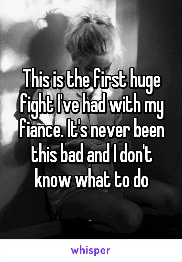 This is the first huge fight I've had with my fiance. It's never been this bad and I don't know what to do