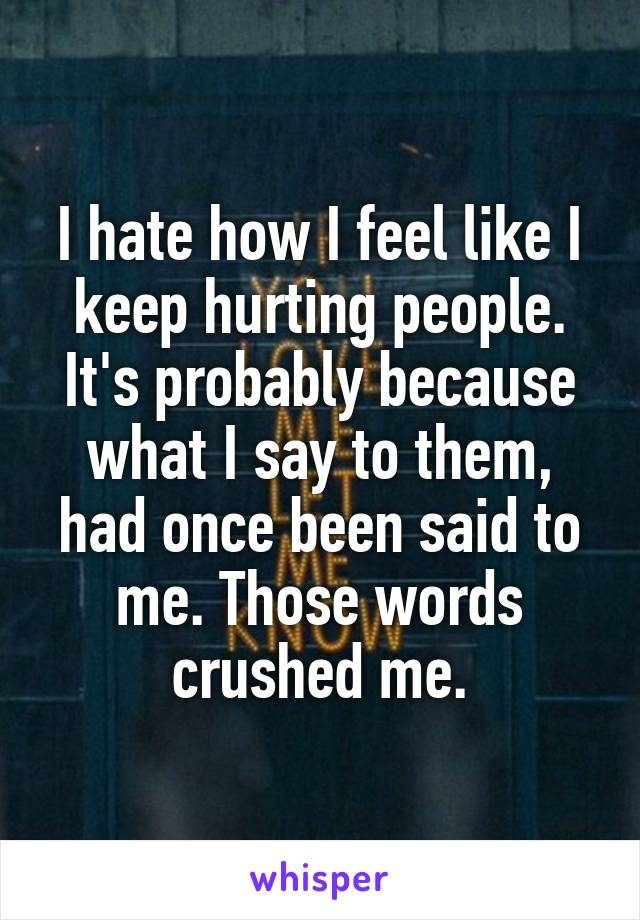I hate how I feel like I keep hurting people. It's probably because what I say to them, had once been said to me. Those words crushed me.
