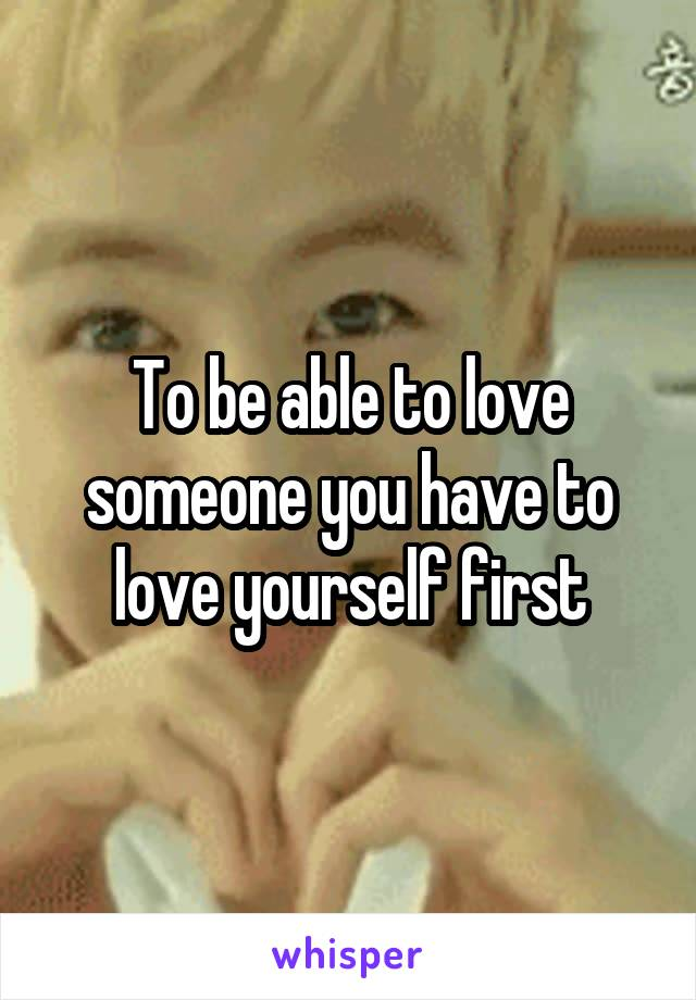 To be able to love someone you have to love yourself first