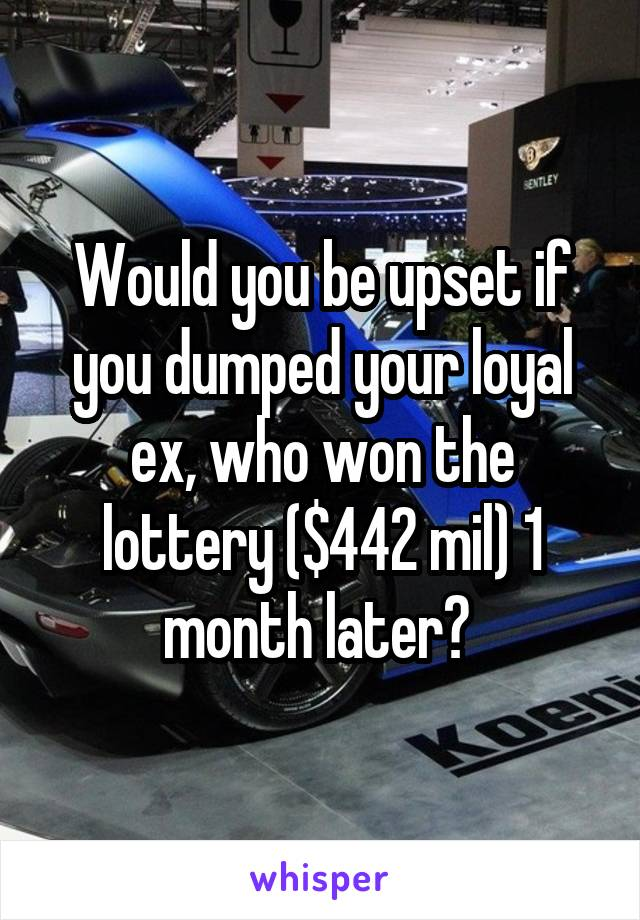 Would you be upset if you dumped your loyal ex, who won the lottery ($442 mil) 1 month later?