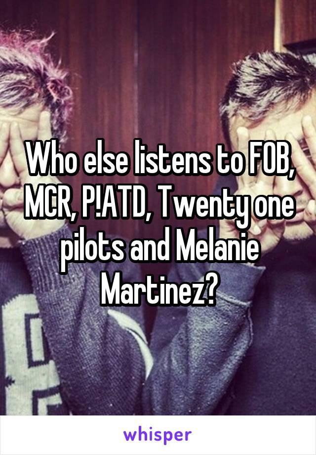 Who else listens to FOB, MCR, P!ATD, Twenty one pilots and Melanie Martinez?