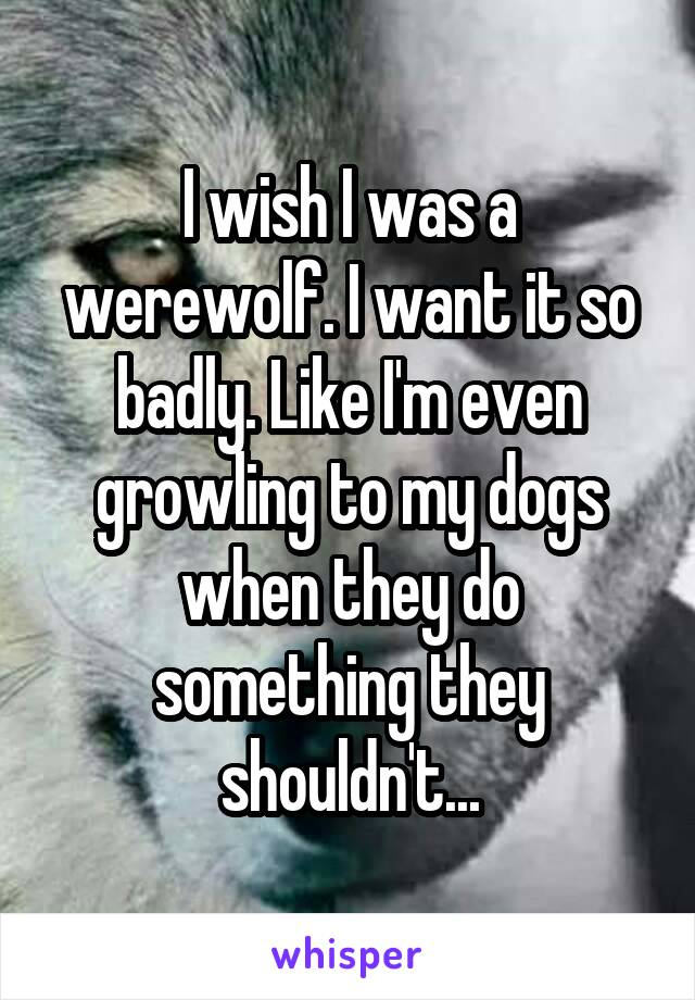 I wish I was a werewolf. I want it so badly. Like I'm even growling to my dogs when they do something they shouldn't...