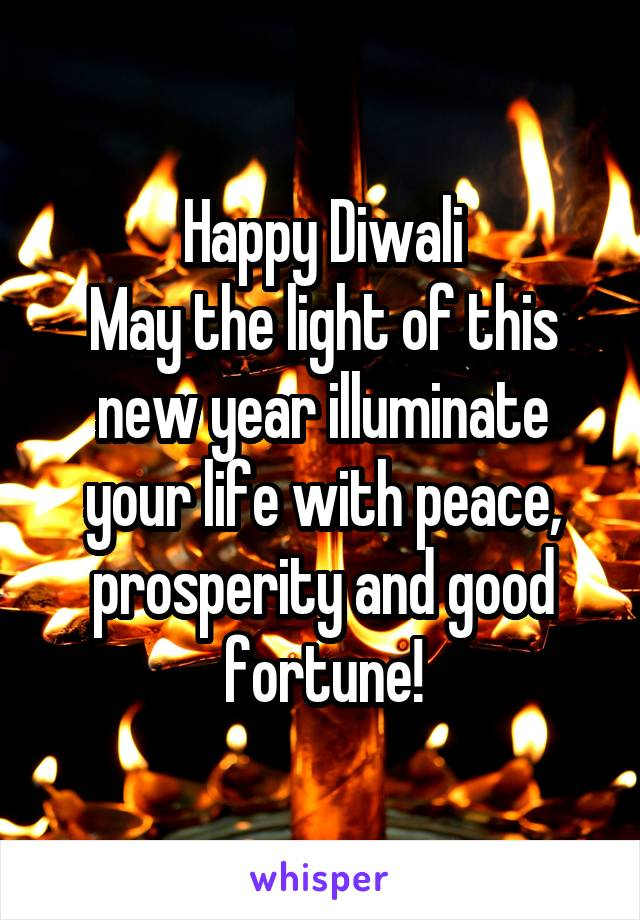 Happy Diwali May the light of this new year illuminate your life with peace, prosperity and good fortune!
