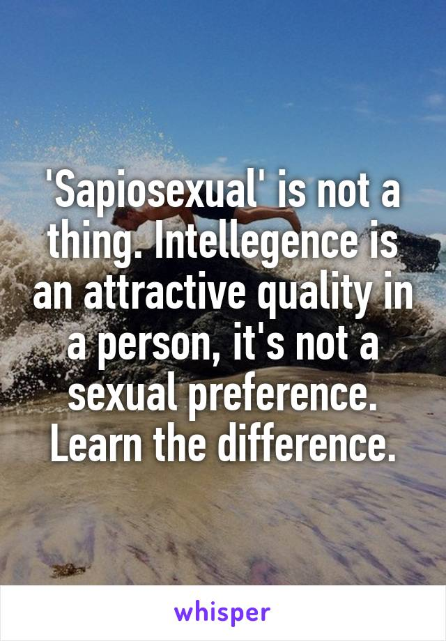 'Sapiosexual' is not a thing. Intellegence is an attractive quality in a person, it's not a sexual preference. Learn the difference.