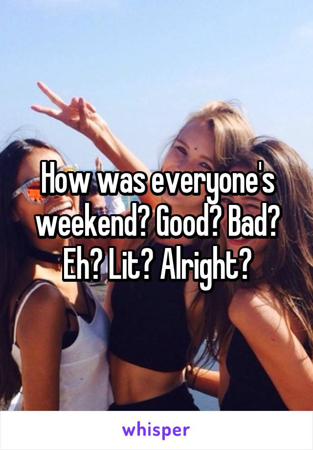 How was everyone's weekend? Good? Bad? Eh? Lit? Alright?