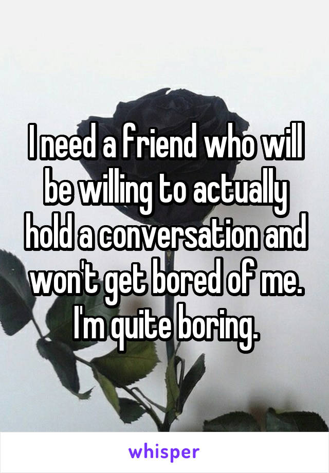 I need a friend who will be willing to actually hold a conversation and won't get bored of me. I'm quite boring.