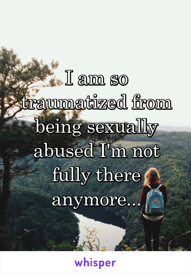 I am so traumatized from being sexually abused I'm not fully there anymore...