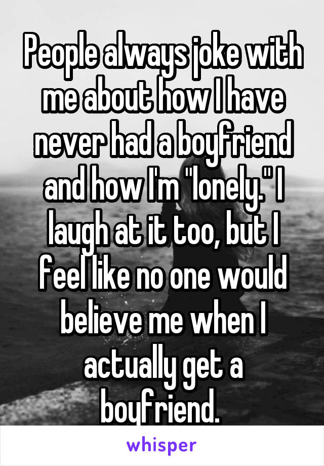 """People always joke with me about how I have never had a boyfriend and how I'm """"lonely."""" I laugh at it too, but I feel like no one would believe me when I actually get a boyfriend."""