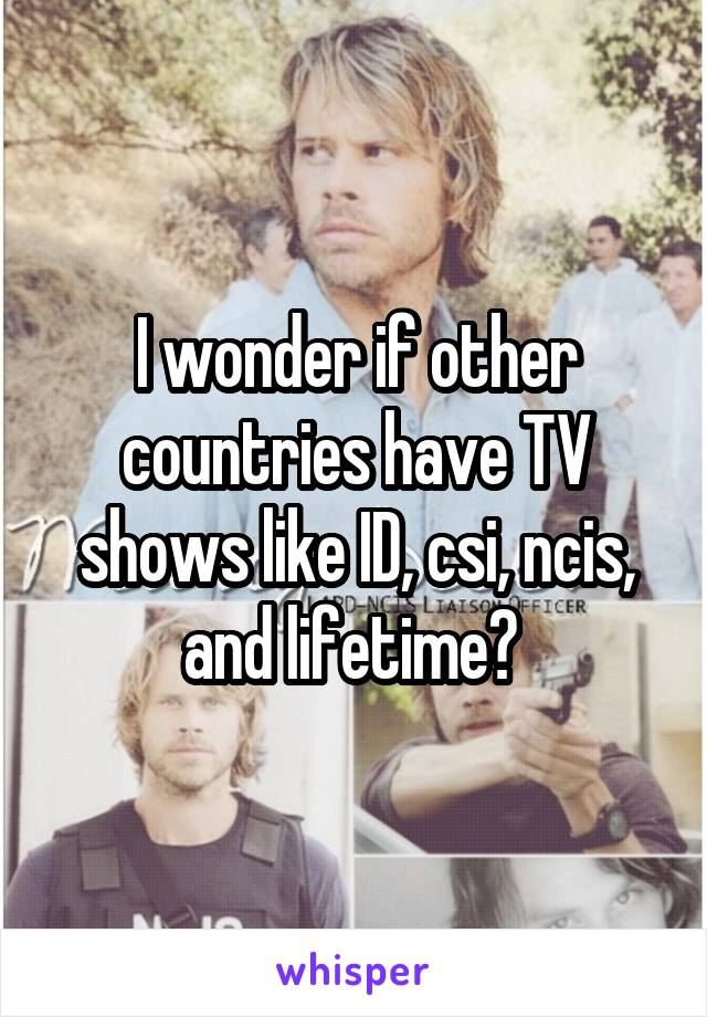 I wonder if other countries have TV shows like ID, csi, ncis, and lifetime?
