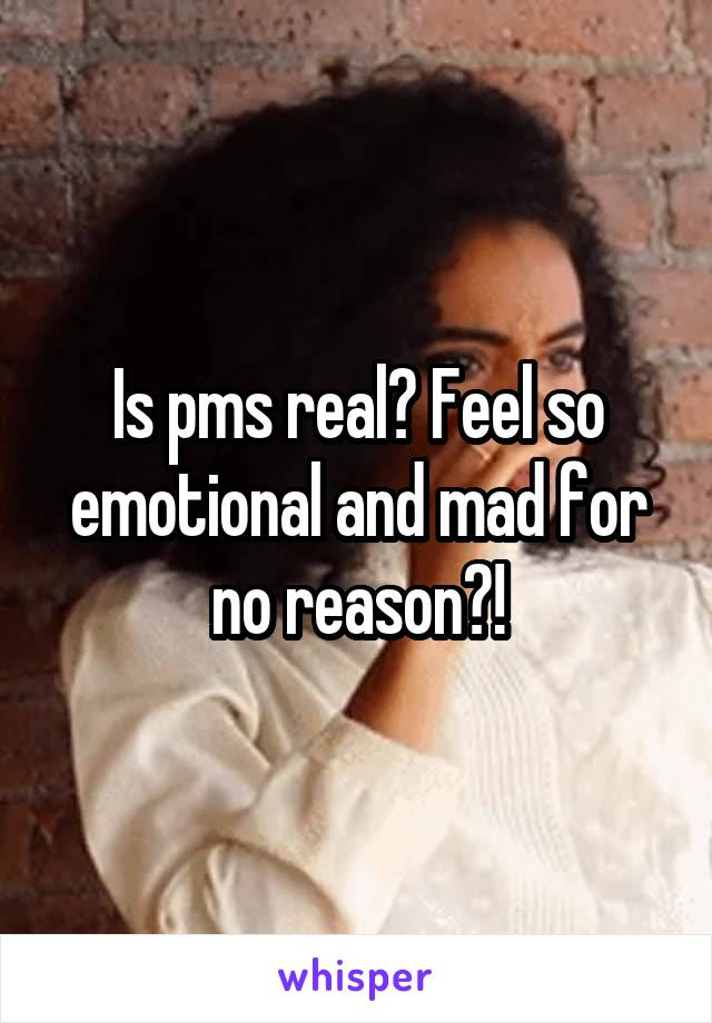 Is pms real? Feel so emotional and mad for no reason?!