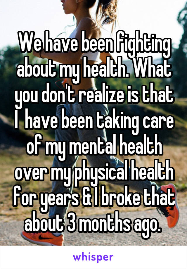 We have been fighting about my health. What you don't realize is that I  have been taking care of my mental health over my physical health for years & I broke that about 3 months ago.