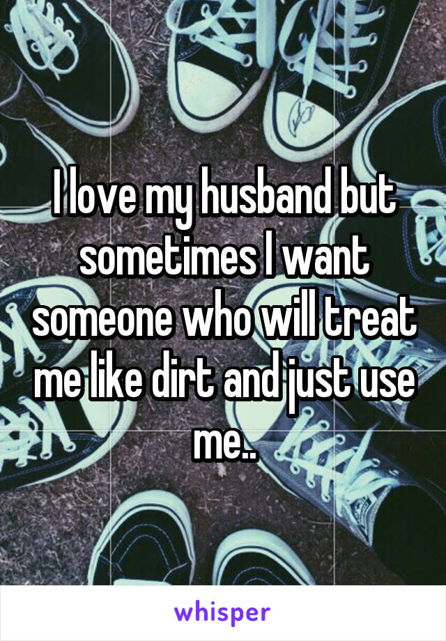I love my husband but sometimes I want someone who will treat me like dirt and just use me..