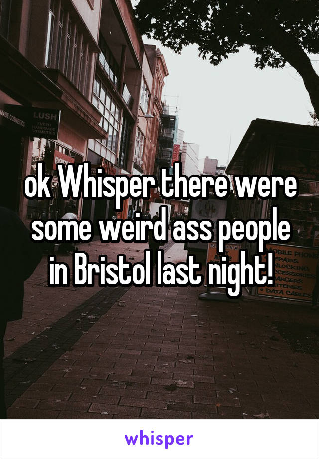 ok Whisper there were some weird ass people in Bristol last night!