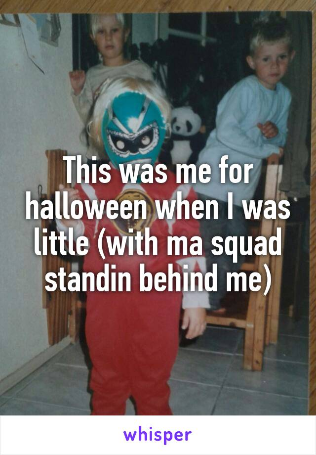 This was me for halloween when I was little (with ma squad standin behind me)