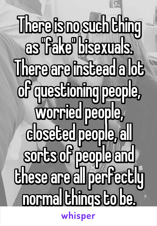 "There is no such thing as ""fake"" bisexuals. There are instead a lot of questioning people, worried people, closeted people, all sorts of people and these are all perfectly normal things to be."
