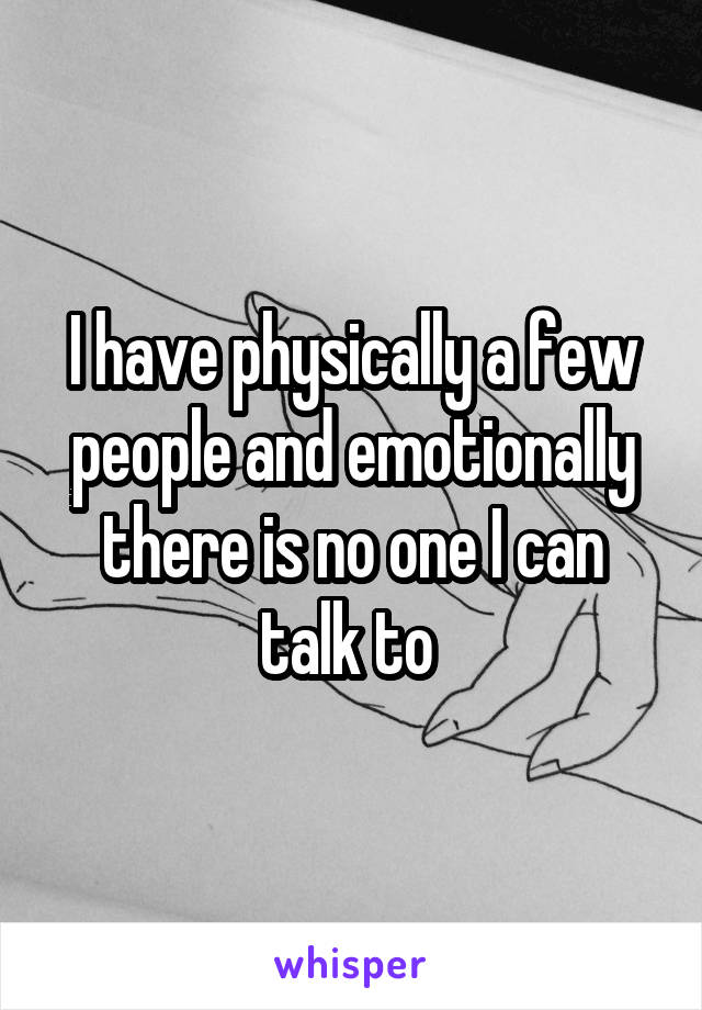I have physically a few people and emotionally there is no one I can talk to