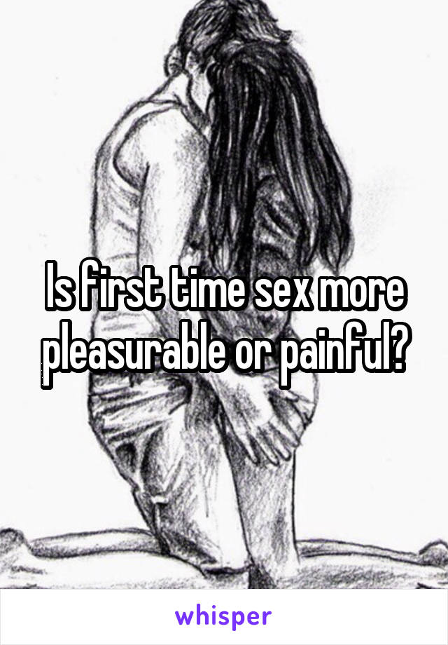 Is first time sex more pleasurable or painful?