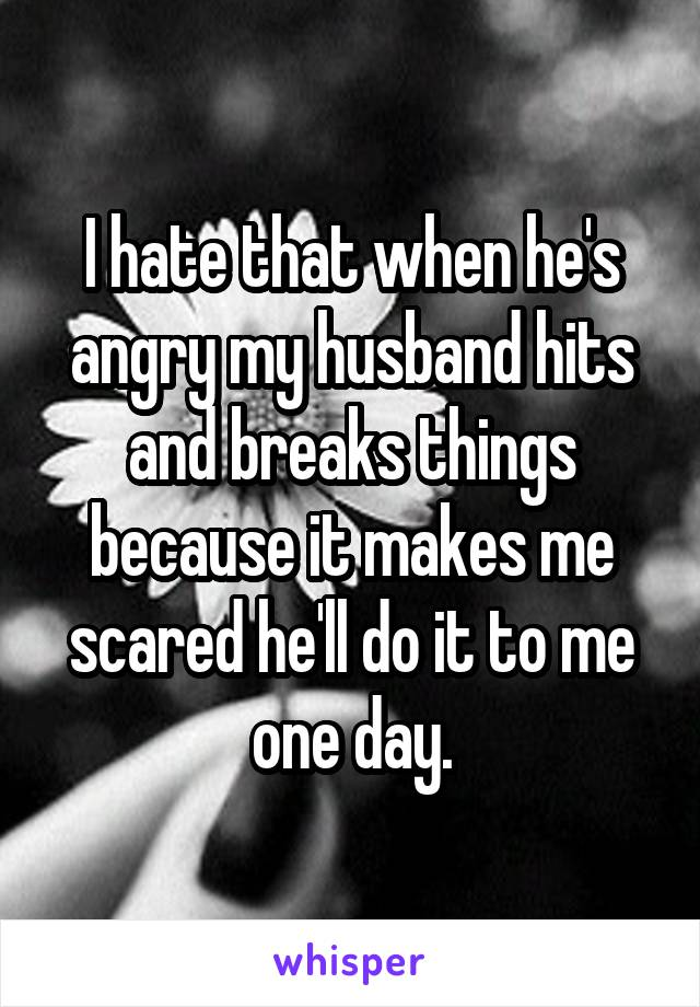 I hate that when he's angry my husband hits and breaks things because it makes me scared he'll do it to me one day.