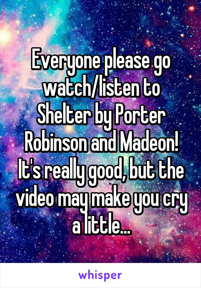 Everyone please go watch/listen to Shelter by Porter Robinson and Madeon! It's really good, but the video may make you cry a little...