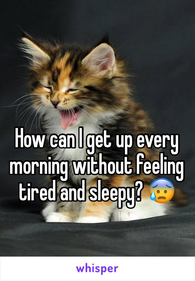 How can I get up every morning without feeling tired and sleepy? 😰