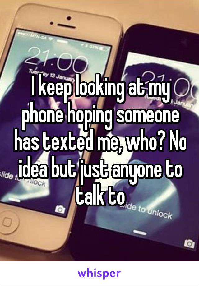 I keep looking at my phone hoping someone has texted me, who? No idea but just anyone to talk to
