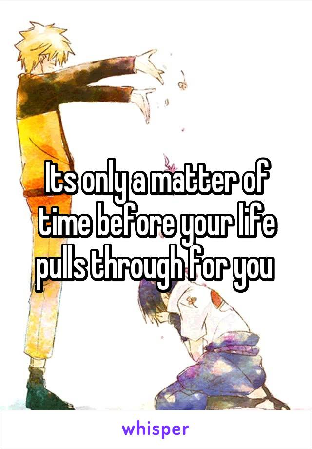 Its only a matter of time before your life pulls through for you