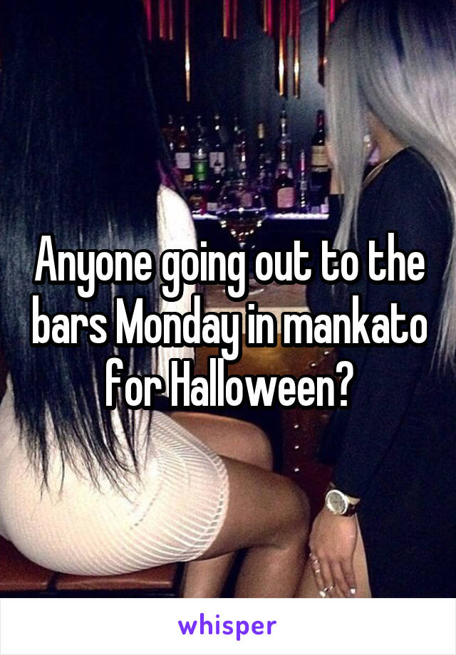 Anyone going out to the bars Monday in mankato for Halloween?