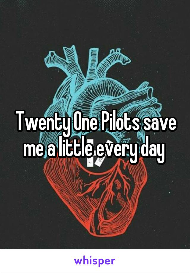 Twenty One Pilots save me a little every day