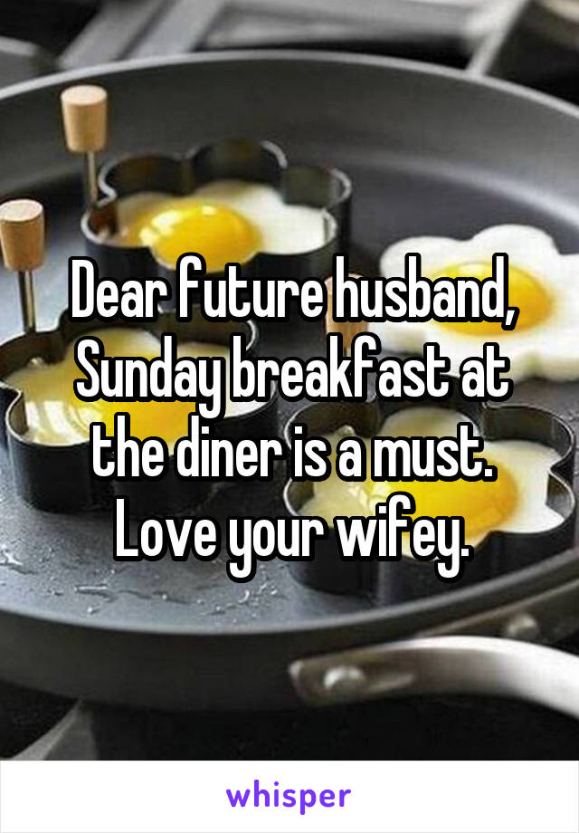 Dear future husband, Sunday breakfast at the diner is a must. Love your wifey.