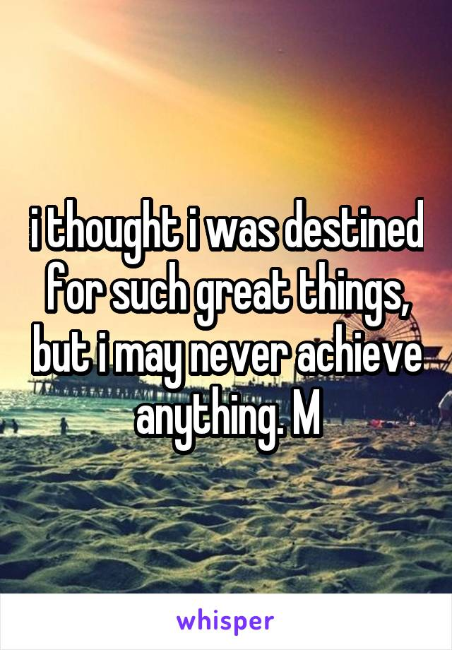 i thought i was destined for such great things, but i may never achieve anything. M