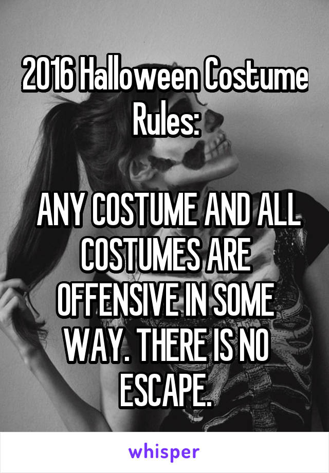 2016 Halloween Costume Rules:   ANY COSTUME AND ALL COSTUMES ARE OFFENSIVE IN SOME WAY. THERE IS NO ESCAPE.