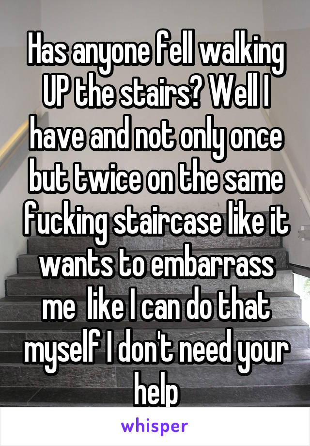 Has anyone fell walking UP the stairs? Well I have and not only once but twice on the same fucking staircase like it wants to embarrass me  like I can do that myself I don't need your help