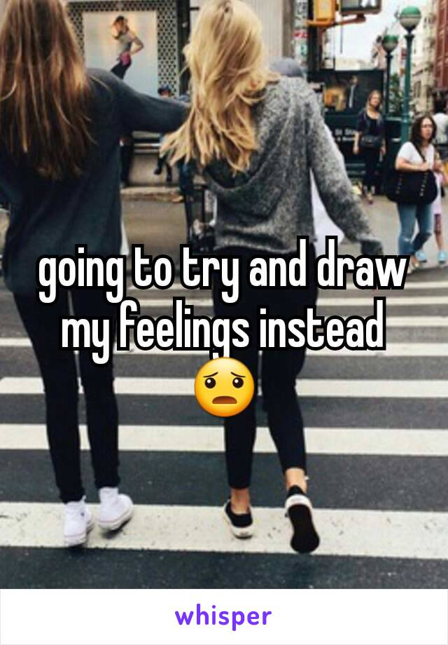 going to try and draw my feelings instead 😦
