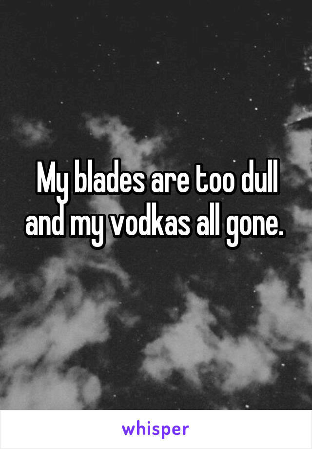 My blades are too dull and my vodkas all gone.